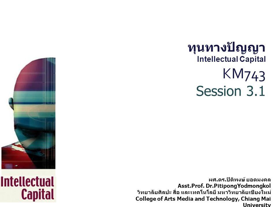 ทุนทางปัญญา Intellectual Capital KM743 Session 3.1 ผศ. ดร. ปิติพงษ์ ยอดมงคล Asst.Prof. Dr.PitipongYodmongkol วิทยาลัยศิลปะ สื่อ และเทคโนโลยี มหาวิทยาล