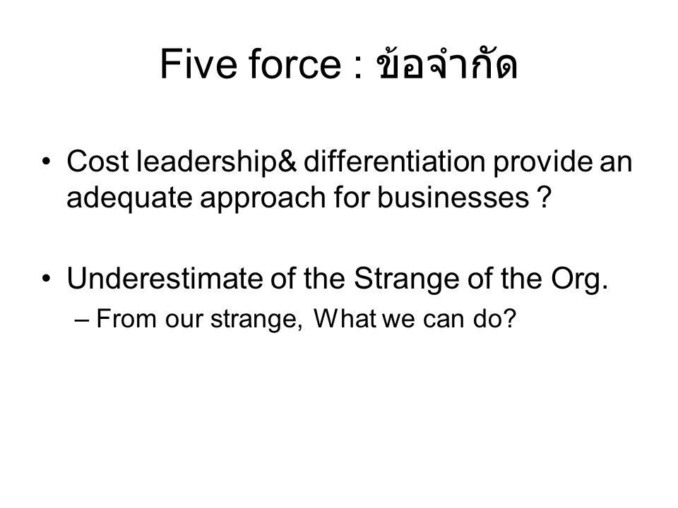 Five force : ข้อจำกัด Cost leadership& differentiation provide an adequate approach for businesses ? Underestimate of the Strange of the Org. –From ou