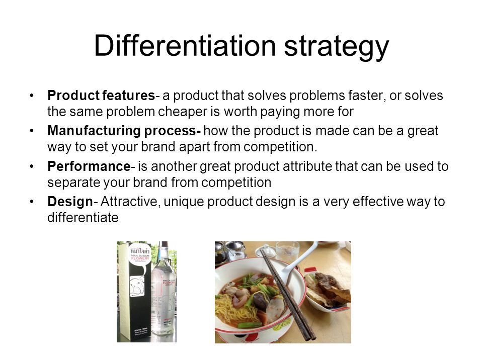 Differentiation strategy Product features- a product that solves problems faster, or solves the same problem cheaper is worth paying more for Manufact