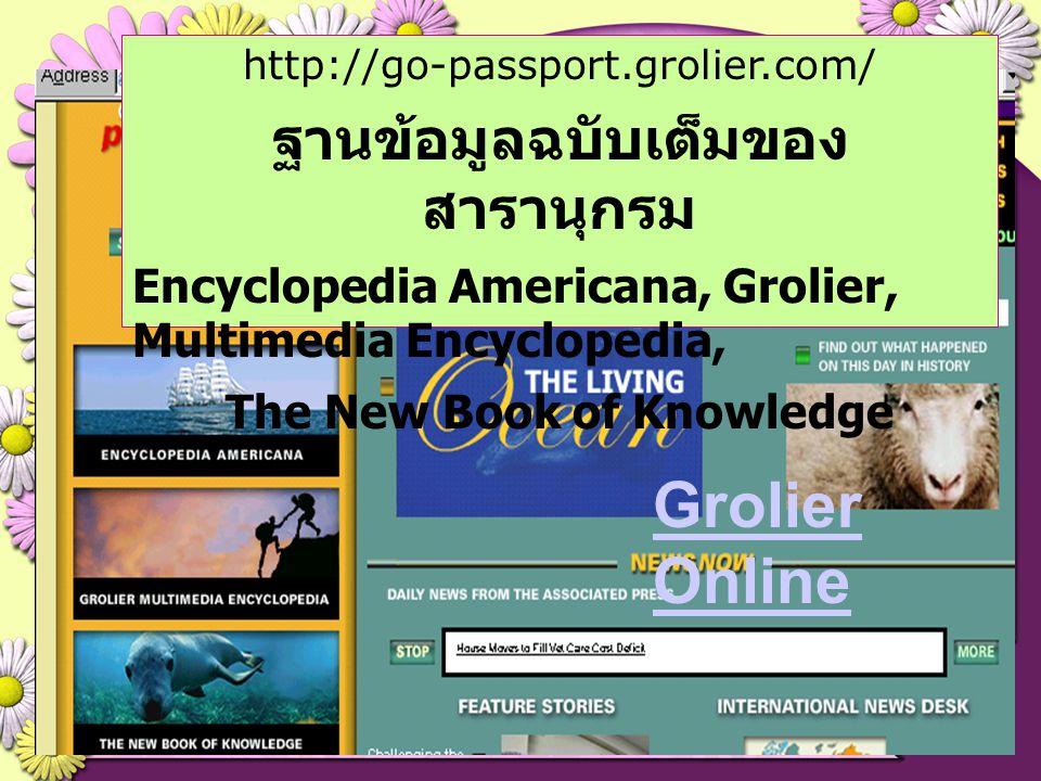 http://go-passport.grolier.com/ ฐานข้อมูลฉบับเต็มของ สารานุกรม Encyclopedia Americana, Grolier, Multimedia Encyclopedia, The New Book of Knowledge Gro
