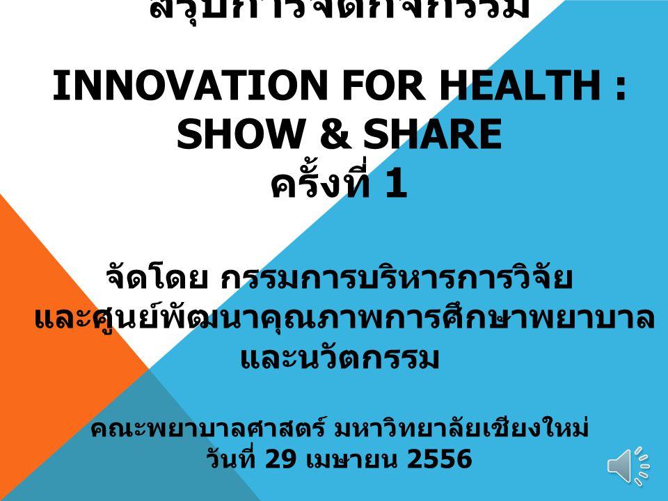 สรุปการจัดกิจกรรม INNOVATION FOR HEALTH : SHOW & SHARE ครั้งที่ 1 จัดโดย กรรมการบริหารการวิจัย และศูนย์พัฒนาคุณภาพการศึกษาพยาบาล และนวัตกรรม คณะพยาบาล
