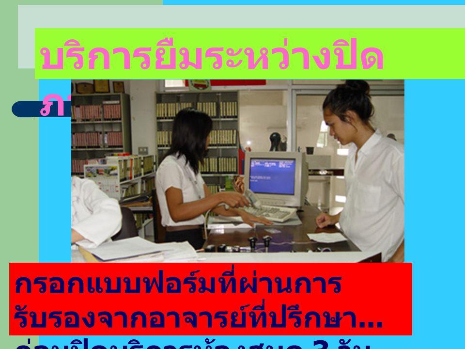 บริการยืมระหว่างปิด ภาคการศึกษา กรอกแบบฟอร์มที่ผ่านการ รับรองจากอาจารย์ที่ปรึกษา... ก่อนปิดบริการห้องสมุด 3 วัน
