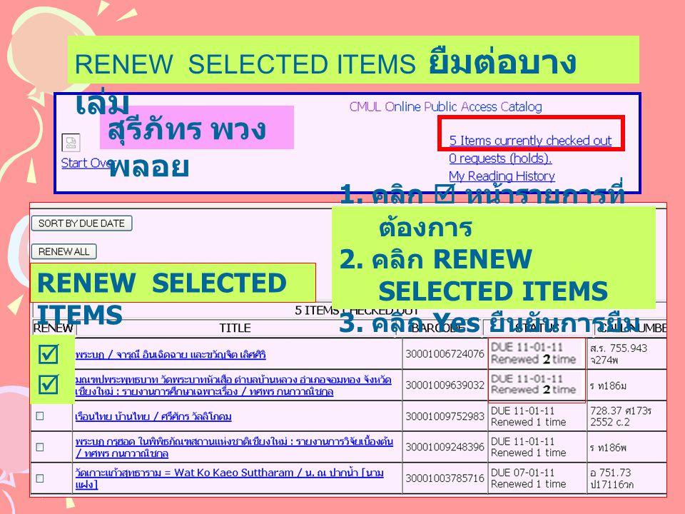 สุรีภัทร พวง พลอย RENEW SELECTED ITEMS ยืมต่อบาง เล่ม RENEW SELECTED ITEMS 1. คลิก  หน้ารายการที่ ต้องการ 2. คลิก RENEW SELECTED ITEMS 3. คลิก Yes ยื