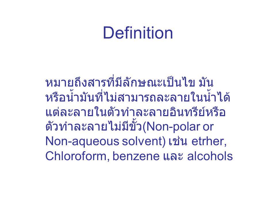 Definition หมายถึงสารที่มีลักษณะเป็นไข มัน หรือน้ำมันที่ไม่สามารถละลายในน้ำได้ แต่ละลายในตัวทำละลายอินทรีย์หรือ ตัวทำละลายไม่มีขั้ว (Non-polar or Non-aqueous solvent) เช่น etrher, Chloroform, benzene และ alcohols