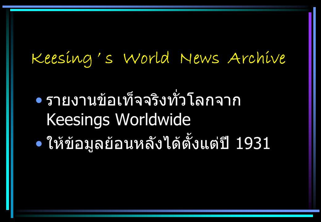 Keesing ' s World News Archive รายงานข้อเท็จจริงทั่วโลกจาก Keesings Worldwide ให้ข้อมูลย้อนหลังได้ตั้งแต่ปี 1931