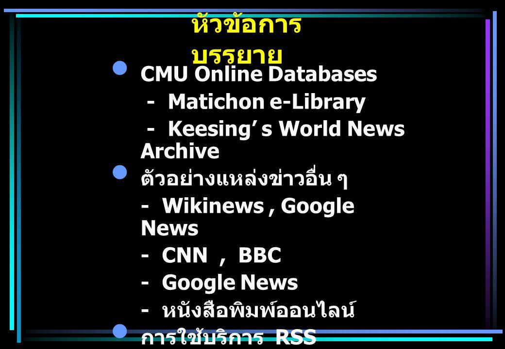 หัวข้อการ บรรยาย CMU Online Databases - Matichon e-Library - Keesing' s World News Archive ตัวอย่างแหล่งข่าวอื่น ๆ - Wikinews, Google News - CNN, BBC - Google News - หนังสือพิมพ์ออนไลน์ การใช้บริการ RSS