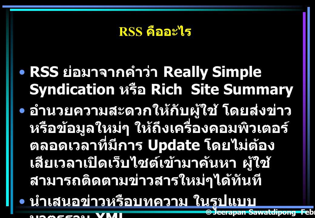 RSS ย่อมาจากคำว่า Really Simple Syndication หรือ Rich Site Summary อำนวยความสะดวกให้กับผู้ใช้ โดยส่งข่าว หรือข้อมูลใหม่ๆ ให้ถึงเครื่องคอมพิวเตอร์ ตลอดเวลาที่มีการ Update โดยไม่ต้อง เสียเวลาเปิดเว็บไซต์เข้ามาค้นหา ผู้ใช้ สามารถติดตามข่าวสารใหม่ๆได้ทันที นำเสนอข่าวหรือบทความ ในรูปแบบ มาตรฐาน XML © Jeerapan Sawatdipong February,14 2008.