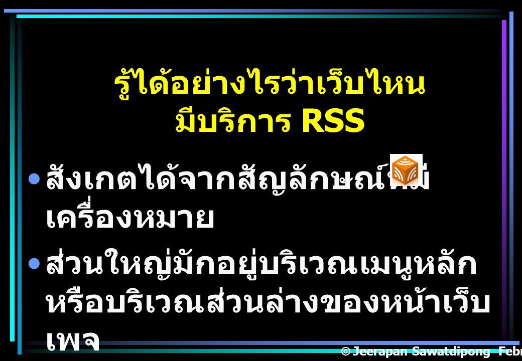 รู้ได้อย่างไรว่าเว็บไหน มีบริการ RSS สังเกตได้จากสัญลักษณ์ที่มี เครื่องหมาย ส่วนใหญ่มักอยู่บริเวณเมนูหลัก หรือบริเวณส่วนล่างของหน้าเว็บ เพจ © Jeerapan Sawatdipong February,14 2008.