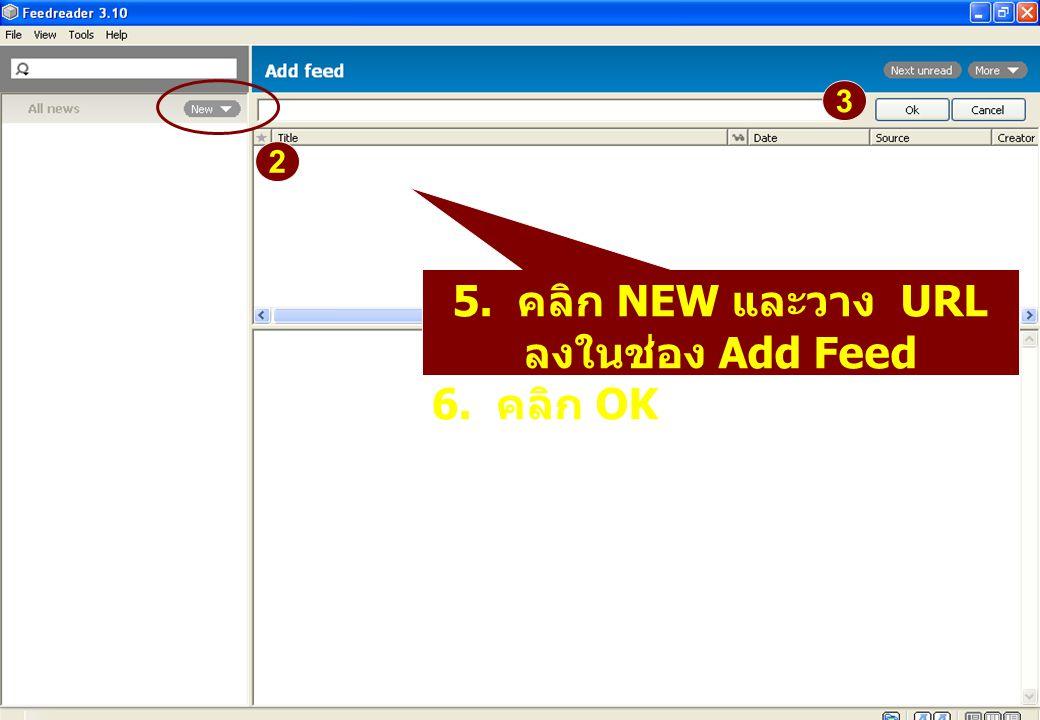 5. คลิก NEW และวาง URL ลงในช่อง Add Feed 6. คลิก OK 2 3