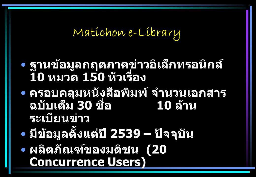 Matichon e-Library ฐานข้อมูลกฤตภาคข่าวอิเล็กทรอนิกส์ 10 หมวด 150 หัวเรื่อง ครอบคลุมหนังสือพิมพ์ จำนวนเอกสาร ฉบับเต็ม 30 ชื่อ 10 ล้าน ระเบียนข่าว มีข้อมูลตั้งแต่ปี 2539 – ปัจจุบัน ผลิตภัณฑ์ของมติชน (20 Concurrence Users)