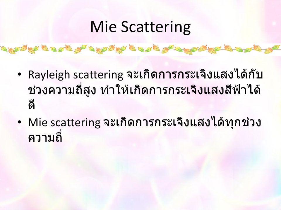 Mie Scattering Rayleigh scattering จะเกิดการกระเจิงแสงได้กับ ช่วงความถี่สูง ทำให้เกิดการกระเจิงแสงสีฟ้าได้ ดี Mie scattering จะเกิดการกระเจิงแสงได้ทุกช่วง ความถี่