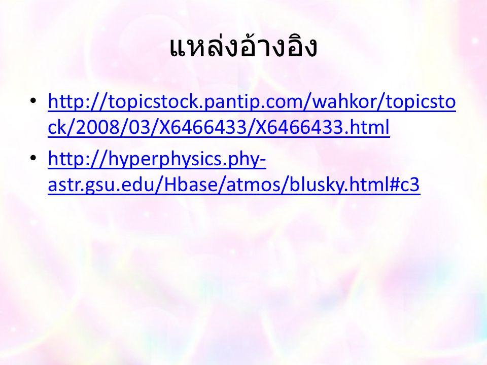 แหล่งอ้างอิง http://topicstock.pantip.com/wahkor/topicsto ck/2008/03/X6466433/X6466433.html http://topicstock.pantip.com/wahkor/topicsto ck/2008/03/X6466433/X6466433.html http://hyperphysics.phy- astr.gsu.edu/Hbase/atmos/blusky.html#c3 http://hyperphysics.phy- astr.gsu.edu/Hbase/atmos/blusky.html#c3