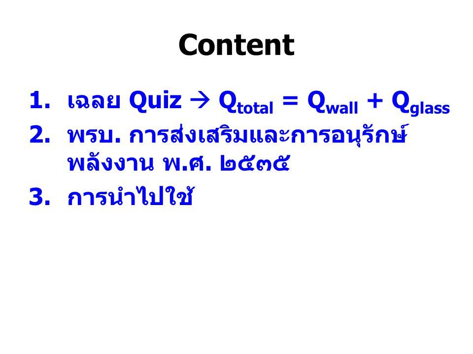 Content 1. เฉลย Quiz  Q total = Q wall + Q glass 2. พรบ. การส่งเสริมและการอนุรักษ์ พลังงาน พ. ศ. ๒๕๓๕ 3. การนำไปใช้