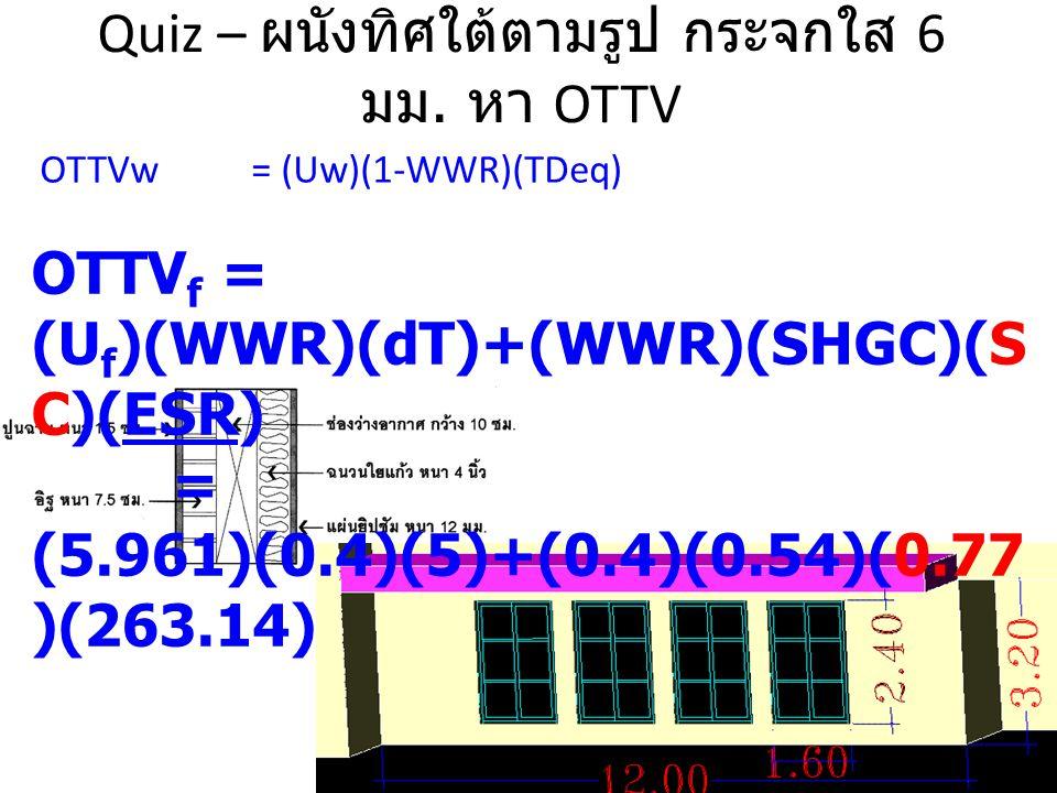 Quiz – ผนังทิศใต้ตามรูป กระจกใส 6 มม. หา OTTV OTTV f = (U f )(WWR)(dT)+(WWR)(SHGC)(S C)(ESR) = (5.961)(0.4)(5)+(0.4)(0.54)(0.77 )(263.14)ESR OTTVw= (U