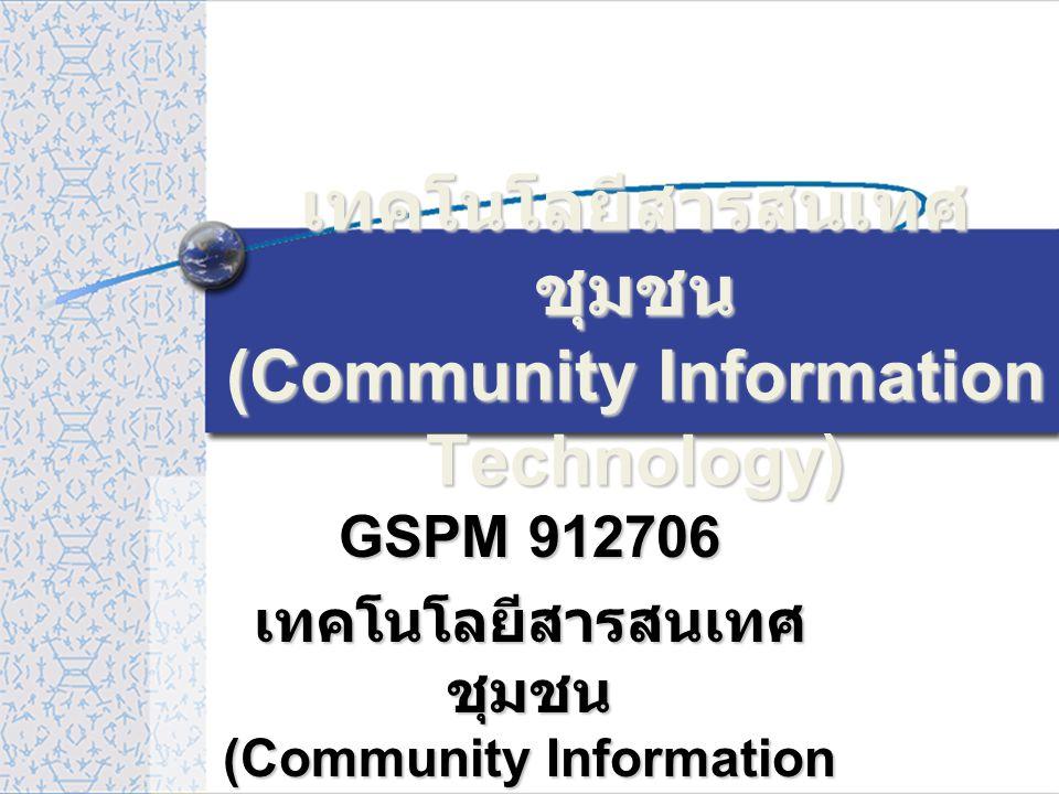 เทคโนโลยีสารสนเทศ ชุมชน (Community Information Technology) GSPM 912706 เทคโนโลยีสารสนเทศ ชุมชน (Community Information Technology)