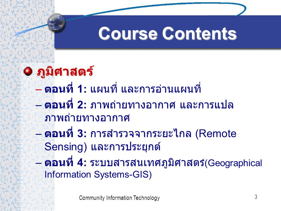 Community Information Technology 3 ภูมิศาสตร์ – ตอนที่ 1: แผนที่ และการอ่านแผนที่ – ตอนที่ 2: ภาพถ่ายทางอากาศ และการแปล ภาพถ่ายทางอากาศ – ตอนที่ 3: การสำรวจจากระยะไกล (Remote Sensing) และการประยุกต์ – ตอนที่ 4: ระบบสารสนเทศภูมิศาสตร ์ (Geographical Information Systems-GIS) Course Contents