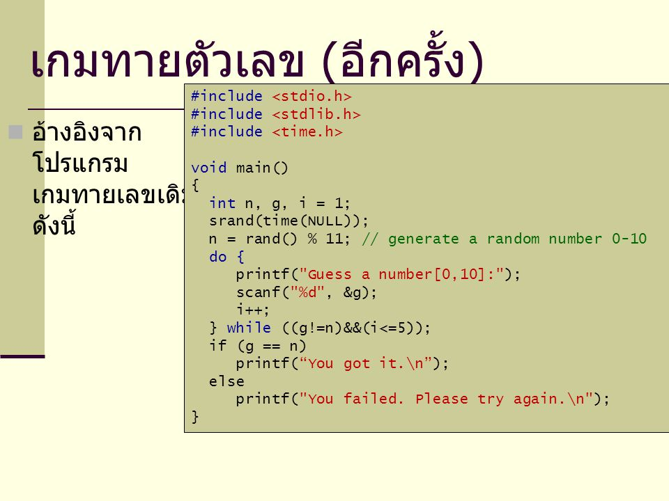 เกมทายตัวเลข ( อีกครั้ง ) อ้างอิงจาก โปรแกรม เกมทายเลขเดิม ดังนี้ #include void main() { int n, g, i = 1; srand(time(NULL)); n = rand() % 11; // generate a random number 0-10 do { printf( Guess a number[0,10]: ); scanf( %d , &g); i++; } while ((g!=n)&&(i<=5)); if (g == n) printf( You got it.\n ); else printf( You failed.