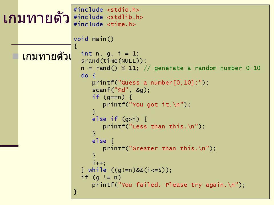 เกมทายตัวเลข #include void main() { int n, g, i = 1; srand(time(NULL)); n = rand() % 11; // generate a random number 0-10 do { printf( Guess a number[0,10]: ); scanf( %d , &g); if (g==n) { printf( You got it.\n ); } else if (g>n) { printf( Less than this.\n ); } else { printf( Greater than this.\n ); } i++; } while ((g!=n)&&(i<=5)); if (g != n) printf( You failed.
