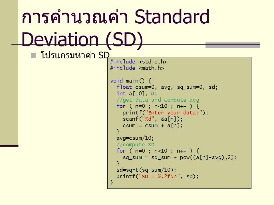 โปรแกรมหาค่า SD การคำนวณค่า Standard Deviation (SD) #include void main() { float csum=0, avg, sq_sum=0, sd; int a[10], n; //get data and compute avg for ( n=0 ; n<10 ; n++ ) { printf( Enter your data: ); scanf( %d , &a[n]); csum = csum + a[n]; } avg=csum/10; //compute SD for ( n=0 ; n<10 ; n++ ) { sq_sum = sq_sum + pow((a[n]-avg),2); } sd=sqrt(sq_sum/10); printf( SD = %.2f\n , sd); }