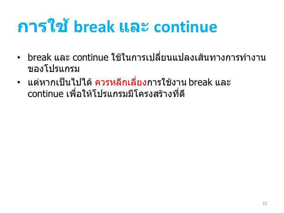 การใช้ break และ continue break และ continue ใช้ในการเปลี่ยนแปลงเส้นทางการทำงาน ของโปรแกรม แต่หากเป็นไปได้ ควรหลีกเลี่ยงการใช้งาน break และ continue เ