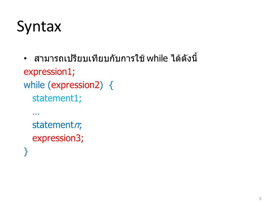 Syntax สามารถเปรียบเทียบกับการใช้ while ได้ดังนี้ expression1; while (expression2) { statement1; … statementn; expression3; } 6