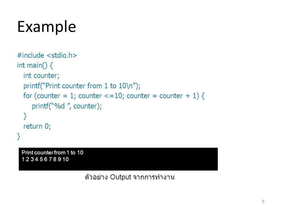 Example #include int main() { int counter; printf( Print counter from 1 to 10\n ); for (counter = 1; counter <=10; counter = counter + 1) { printf( %d , counter); } return 0; } Print counter from 1 to 10 1 2 3 4 5 6 7 8 9 10 ตัวอย่าง Output จากการทำงาน 9