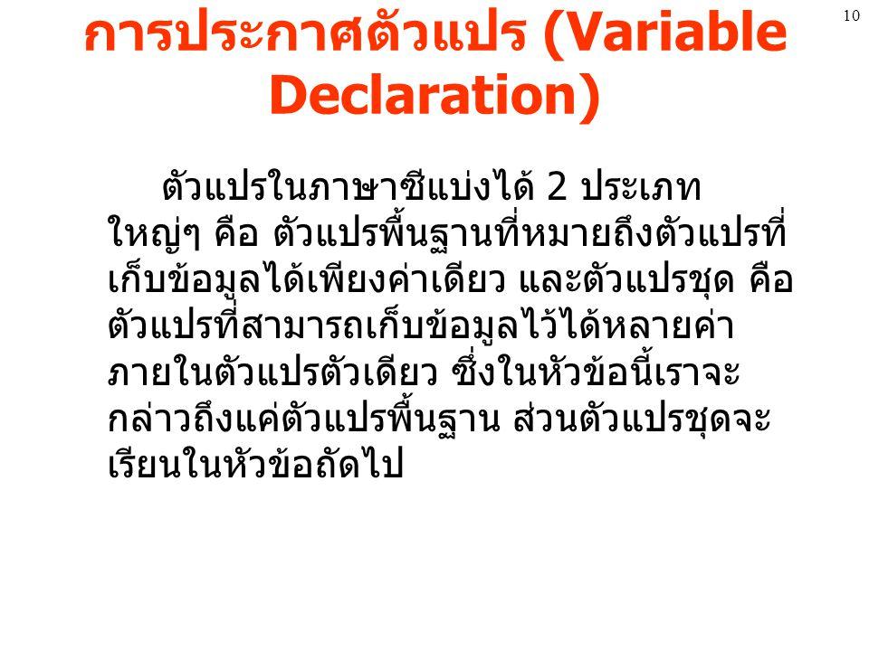 การประกาศตัวแปร (Variable Declaration) ตัวแปรในภาษาซีแบ่งได้ 2 ประเภท ใหญ่ๆ คือ ตัวแปรพื้นฐานที่หมายถึงตัวแปรที่ เก็บข้อมูลได้เพียงค่าเดียว และตัวแปรช