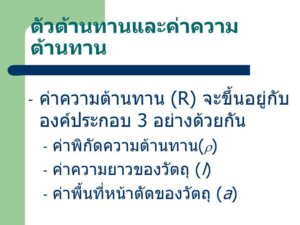ตัวต้านทานและค่าความ ต้านทาน - ค่าความต้านทาน (R) จะขึ้นอยู่กับ องค์ประกอบ 3 อย่างด้วยกัน - ค่าพิกัดความต้านทาน (  ) - ค่าความยาวของวัตถุ (l) - ค่าพื