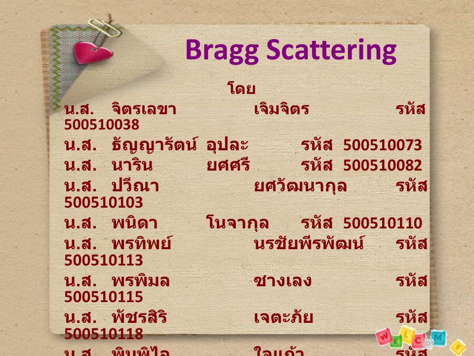 Bragg Scattering โดย น. ส. จิตรเลขาเจิมจิตรรหัส 500510038 น. ส. ธัญญารัตน์อุปละรหัส 500510073 น. ส. นารินยศศรีรหัส 500510082 น. ส. ปวีณายศวัฒนากุล รหั
