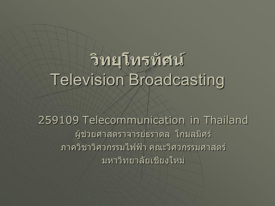 วิทยุโทรทัศน์ Television Broadcasting 259109 Telecommunication in Thailand ผู้ช่วยศาสตราจารย์ธราดล โกมลมิศร์ ภาควิชาวิศวกรรมไฟฟ้า คณะวิศวกรรมศาสตร์ มห