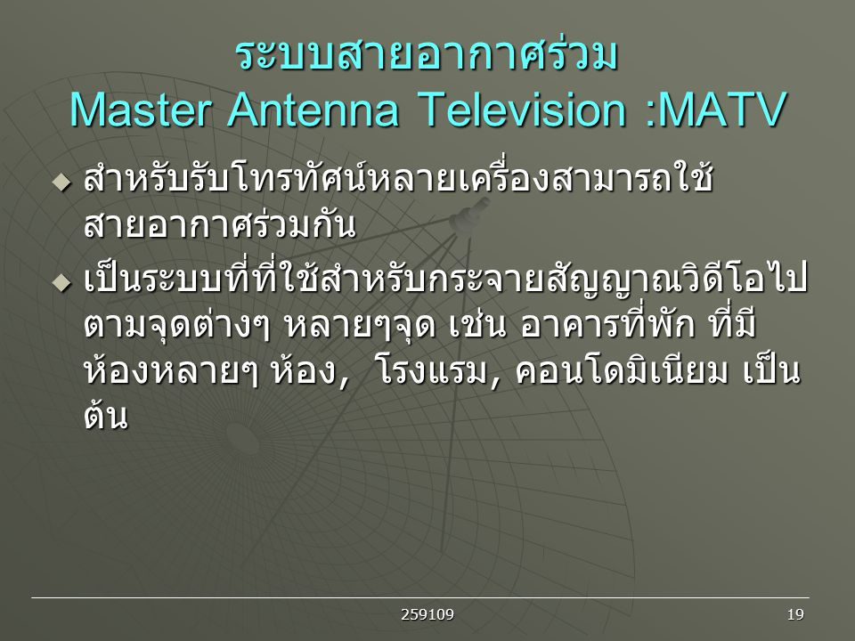 259109 19 ระบบสายอากาศร่วม Master Antenna Television :MATV  สำหรับรับโทรทัศน์หลายเครื่องสามารถใช้ สายอากาศร่วมกัน  เป็นระบบที่ที่ใช้สำหรับกระจายสัญญ