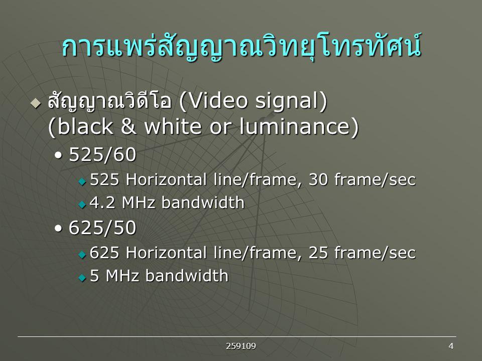 259109 4 การแพร่สัญญาณวิทยุโทรทัศน์  สัญญาณวิดีโอ (Video signal) (black & white or luminance) 525/60525/60  525 Horizontal line/frame, 30 frame/sec
