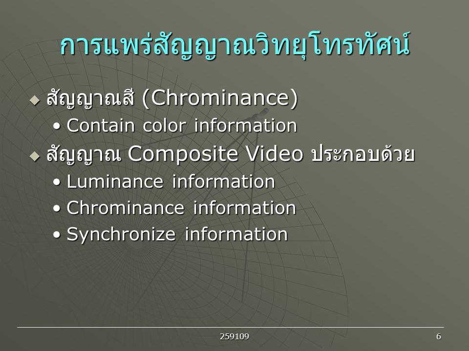 259109 6 การแพร่สัญญาณวิทยุโทรทัศน์  สัญญาณสี (Chrominance) Contain color informationContain color information  สัญญาณ Composite Video ประกอบด้วย Lu