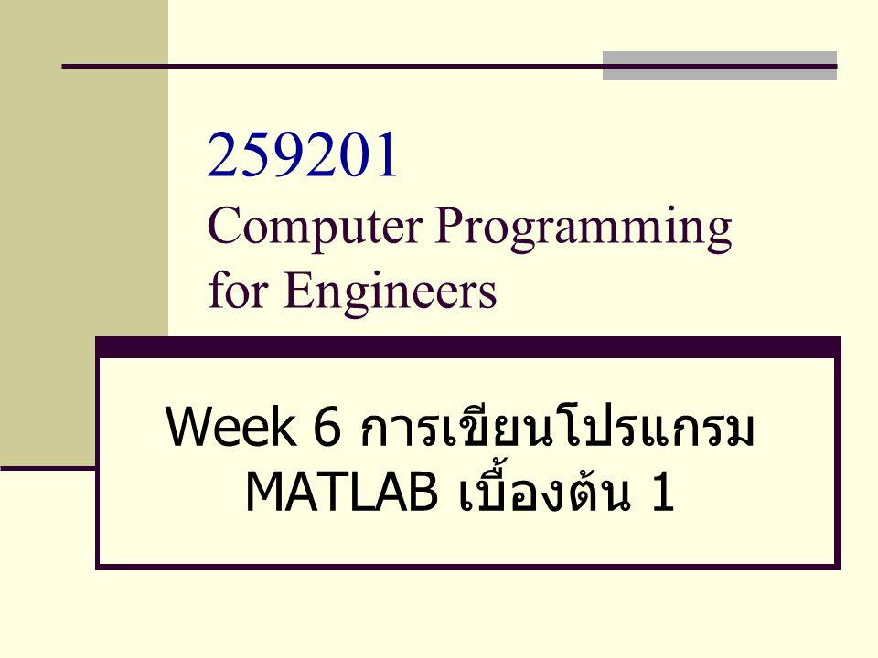 259201 Computer Programming for Engineers Week 6 การเขียนโปรแกรม MATLAB เบื้องต้น 1
