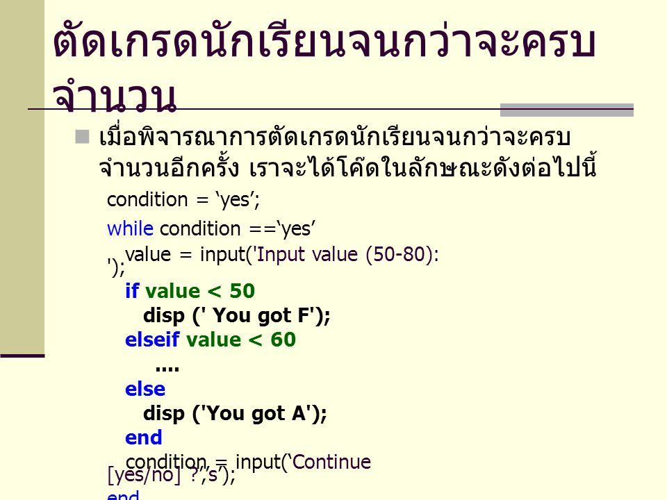 เมื่อพิจารณาการตัดเกรดนักเรียนจนกว่าจะครบ จำนวนอีกครั้ง เราจะได้โค๊ดในลักษณะดังต่อไปนี้ condition = 'yes'; while condition =='yes' value = input('Inpu