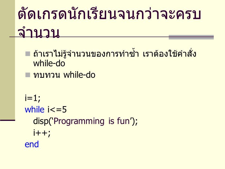 while-do จะทำซ้ำไปเรื่อย ๆ จนกว่าเงื่อนไขที่ใช้ ตรวจสอบจะเป็นเท็จ ตัวอย่างทบทวน condition = 'yes'; while condition =='yes' disp('Programming is fun'); condition = input('Continue [yes/no] ?','s'); end ค่าเริ่มต้น ต้องทำให้โปรแกรมสามารถเข้าไปทำใน while-do ได้ เงื่อนไข จะทำใน while-do ถ้าเงื่อนไขเป็นจริง ทำซ้ำเรื่อย ๆ ถ้าเงื่อนไขยังเป็นจริง ถ้าไม่มีคำสั่งนี้ โปรแกรมจะทำงานอย่างไร .