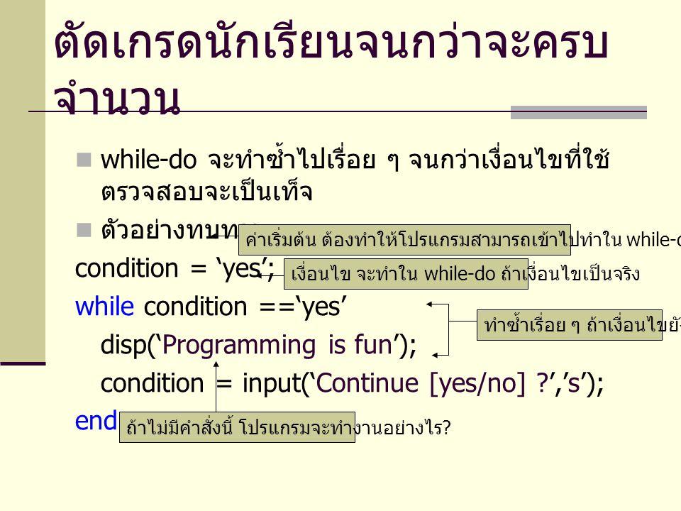 เมื่อพิจารณาการตัดเกรดนักเรียนจนกว่าจะครบ จำนวนอีกครั้ง เราจะได้โค๊ดในลักษณะดังต่อไปนี้ condition = 'yes'; while condition =='yes' value = input( Input value (50-80): ); if value < 50 disp ( You got F ); elseif value < 60....