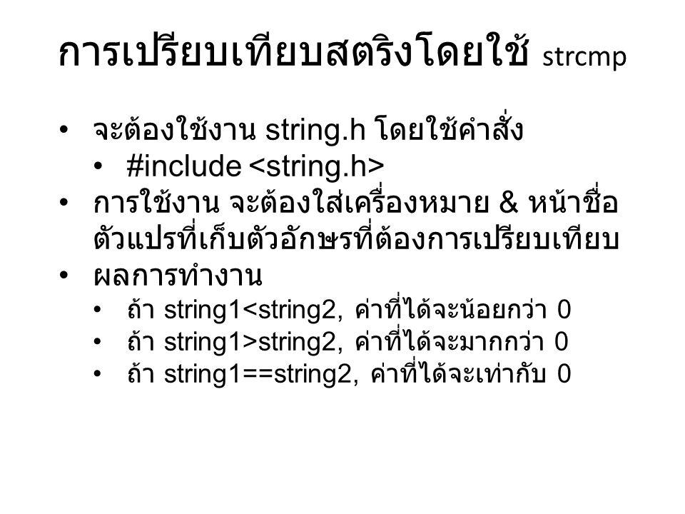 การเปรียบเทียบสตริงโดยใช้ strcmp จะต้องใช้งาน string.h โดยใช้คำสั่ง #include การใช้งาน จะต้องใส่เครื่องหมาย & หน้าชื่อ ตัวแปรที่เก็บตัวอักษรที่ต้องการเปรียบเทียบ ผลการทำงาน ถ้า string1<string2, ค่าที่ได้จะน้อยกว่า 0 ถ้า string1>string2, ค่าที่ได้จะมากกว่า 0 ถ้า string1==string2, ค่าที่ได้จะเท่ากับ 0