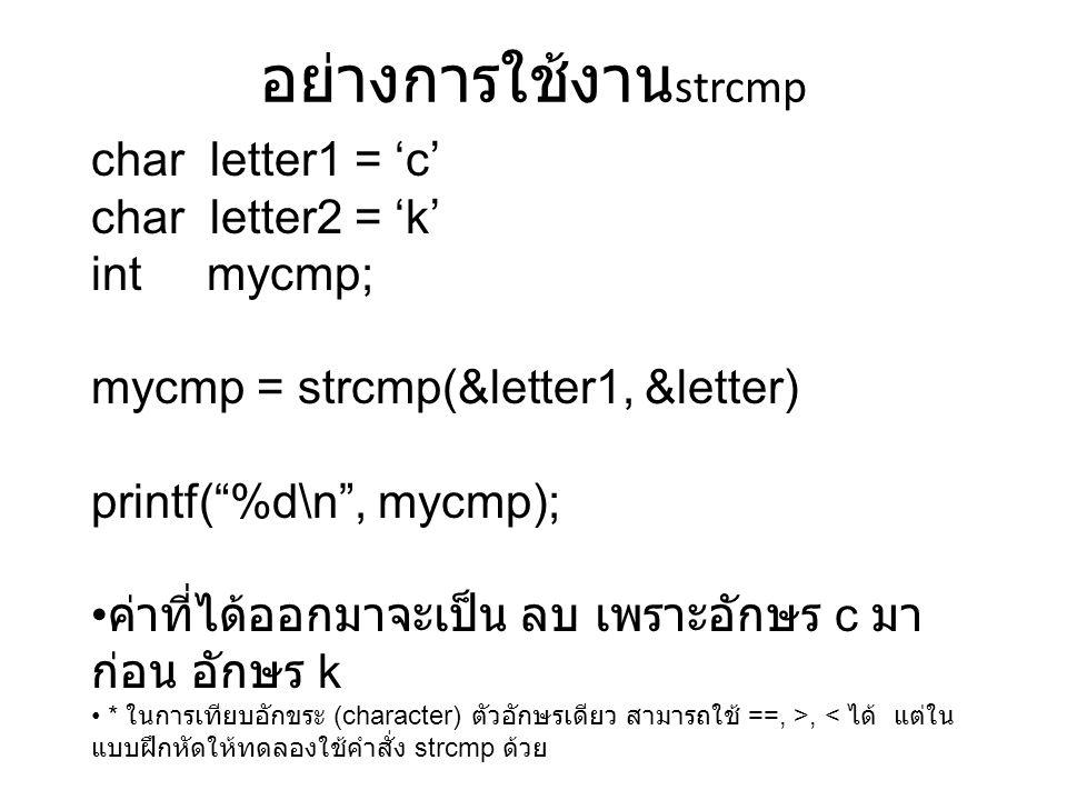 อย่างการใช้งาน strcmp char letter1 = 'c' char letter2 = 'k' int mycmp; mycmp = strcmp(&letter1, &letter) printf( %d\n , mycmp); ค่าที่ได้ออกมาจะเป็น ลบ เพราะอักษร c มา ก่อน อักษร k * ในการเทียบอักขระ (character) ตัวอักษรเดียว สามารถใช้ ==, >, < ได้ แต่ใน แบบฝึกหัดให้ทดลองใช้คำสั่ง strcmp ด้วย