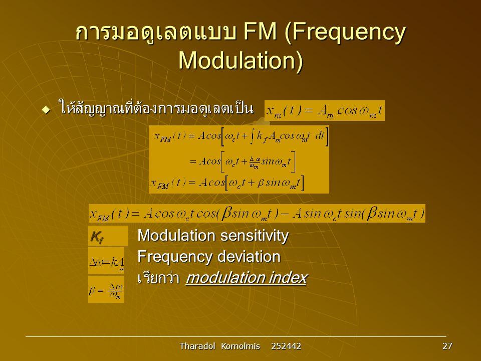 Tharadol Komolmis 252442 27 การมอดูเลตแบบ FM (Frequency Modulation)  ให้สัญญาณที่ต้องการมอดูเลตเป็น K f Modulation sensitivity Frequency deviation เรียกว่า modulation index