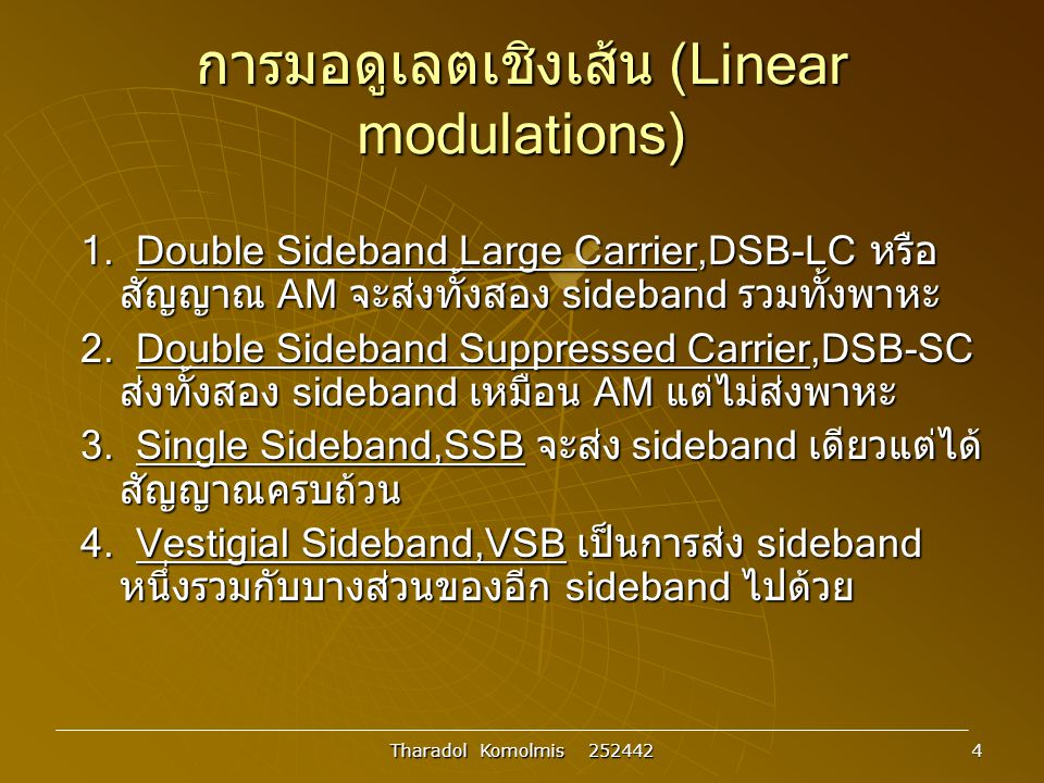 Tharadol Komolmis 252442 5 การมอดูเลตเชิงเส้น : DSB-LC  การมอดูเลตแบบ AM ( DSB-LC) รูปที่ 3.2 สัญญาณ DSB-LC (AM) ทางเวลาและความถี่ Envelope x m (t)cos  c t x m (t) t t  X(  )  -W 0 W AmAm A m /2 cc  c 0 F{x m (t)cos  c t} x c (t)=A c co s  c t x m (t)cos  c t+A c c os  c t t t Xc()Xc()   cc  c 0 cc 0 F{x m (t)cos  c t+A c cos  c t } Carrier A m /2