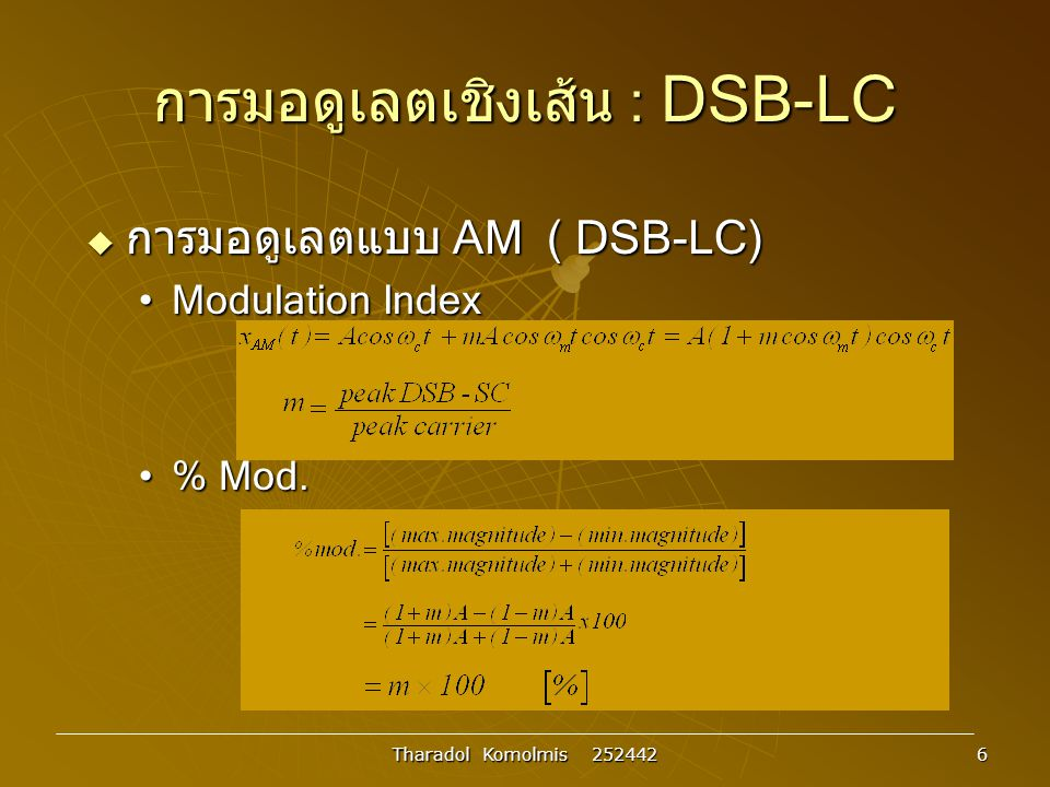 Tharadol Komolmis 252442 7 การมอดูเลตเชิงเส้น : DSB-LC การมอดูเลตแบบ AM ( DSB-LC) รูปที่ 3.4 สัญญาณ AM ที่มอดูเลตด้วยดัชนีมอดูเลต ต่างกัน Acos  c t Amcos  m t Acos  c t x AM (t) : m<1 t t t t t t cos  m t x AM (t) : m=1 x AM (t) : m>1