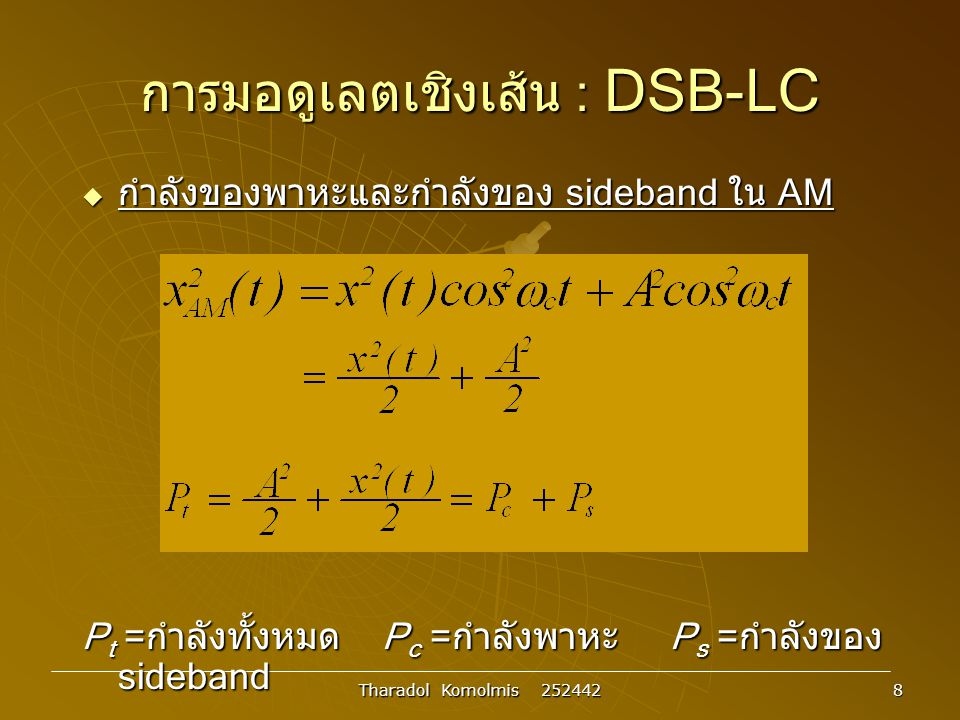 Tharadol Komolmis 252442 9 การมอดูเลตเชิงเส้น : DSB-SC  การมอดูเลตแบบ DSB-SC x c (t)= A c cos  c t x(t)cos  c t  cos  c t Multiplie r x(t) Antenn a x(t) t t t  X(  ) Xc()Xc()   -W 0 W AmAm A m /2 cc  c 0 cc 0 F{x(t)cos  c t} 2W Upper Sideban d Lower Sideban d