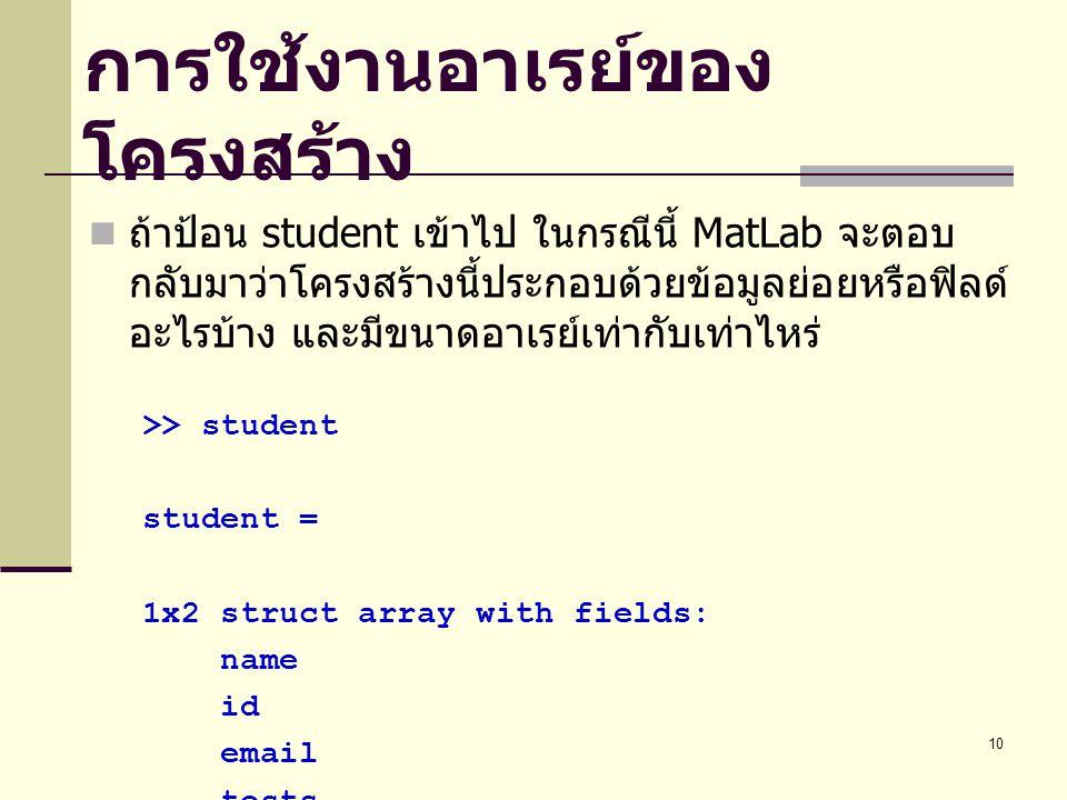 10 การใช้งานอาเรย์ของ โครงสร้าง ถ้าป้อน student เข้าไป ในกรณีนี้ MatLab จะตอบ กลับมาว่าโครงสร้างนี้ประกอบด้วยข้อมูลย่อยหรือฟิลด์ อะไรบ้าง และมีขนาดอาเรย์เท่ากับเท่าไหร่ >> student student = 1x2 struct array with fields: name id email tests