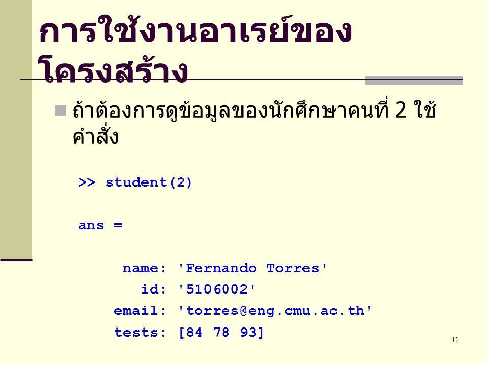 11 การใช้งานอาเรย์ของ โครงสร้าง ถ้าต้องการดูข้อมูลของนักศึกษาคนที่ 2 ใช้ คำสั่ง >> student(2) ans = name: Fernando Torres id: 5106002 email: torres@eng.cmu.ac.th tests: [84 78 93]