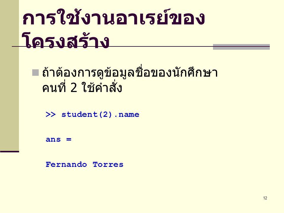 12 การใช้งานอาเรย์ของ โครงสร้าง ถ้าต้องการดูข้อมูลชื่อของนักศึกษา คนที่ 2 ใช้คำสั่ง >> student(2).name ans = Fernando Torres