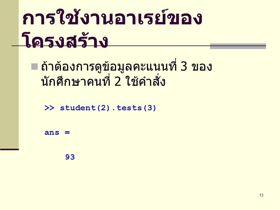 13 การใช้งานอาเรย์ของ โครงสร้าง ถ้าต้องการดูข้อมูลคะแนนที่ 3 ของ นักศึกษาคนที่ 2 ใช้คำสั่ง >> student(2).tests(3) ans = 93