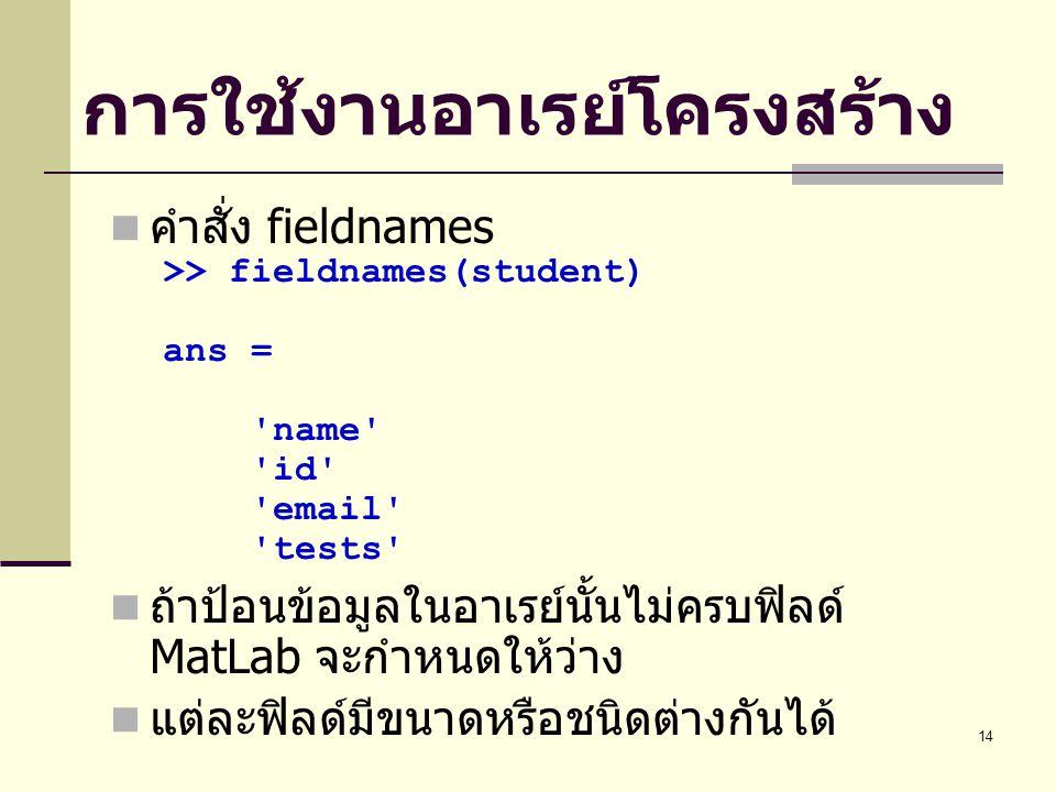 14 การใช้งานอาเรย์โครงสร้าง คำสั่ง fieldnames >> fieldnames(student) ans = name id email tests ถ้าป้อนข้อมูลในอาเรย์นั้นไม่ครบฟิลด์ MatLab จะกำหนดให้ว่าง แต่ละฟิลด์มีขนาดหรือชนิดต่างกันได้