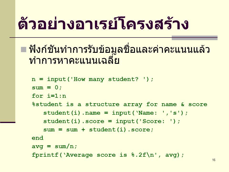 16 ตัวอย่างอาเรย์โครงสร้าง ฟังก์ชันทำการรับข้อมูลชื่อและค่าคะแนนแล้ว ทำการหาคะแนนเฉลี่ย n = input( How many student.