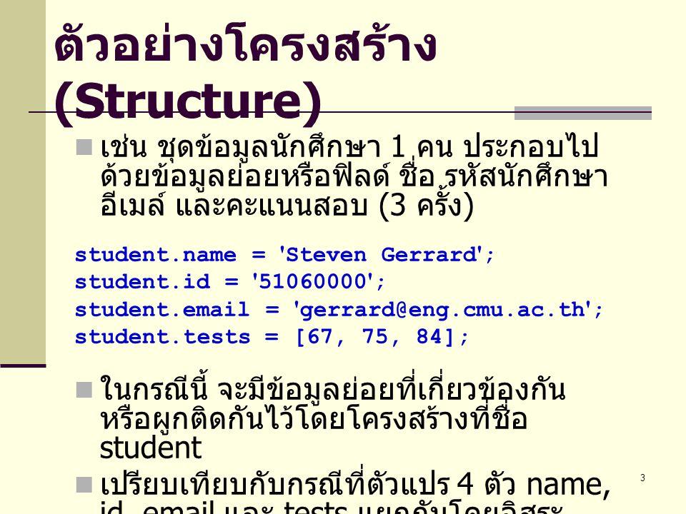 3 ตัวอย่างโครงสร้าง (Structure) เช่น ชุดข้อมูลนักศึกษา 1 คน ประกอบไป ด้วยข้อมูลย่อยหรือฟิลด์ ชื่อ รหัสนักศึกษา อีเมล์ และคะแนนสอบ (3 ครั้ง ) student.name = Steven Gerrard ; student.id = 51060000 ; student.email = gerrard@eng.cmu.ac.th ; student.tests = [67, 75, 84]; ในกรณีนี้ จะมีข้อมูลย่อยที่เกี่ยวข้องกัน หรือผูกติดกันไว้โดยโครงสร้างที่ชื่อ student เปรียบเทียบกับกรณีที่ตัวแปร 4 ตัว name, id, email และ tests แยกกันโดยอิสระ